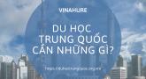 Du học Trung Quốc 2021 cần những gì?